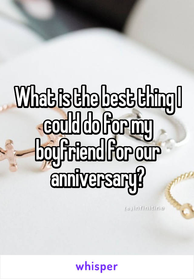 What is the best thing I could do for my boyfriend for our anniversary?