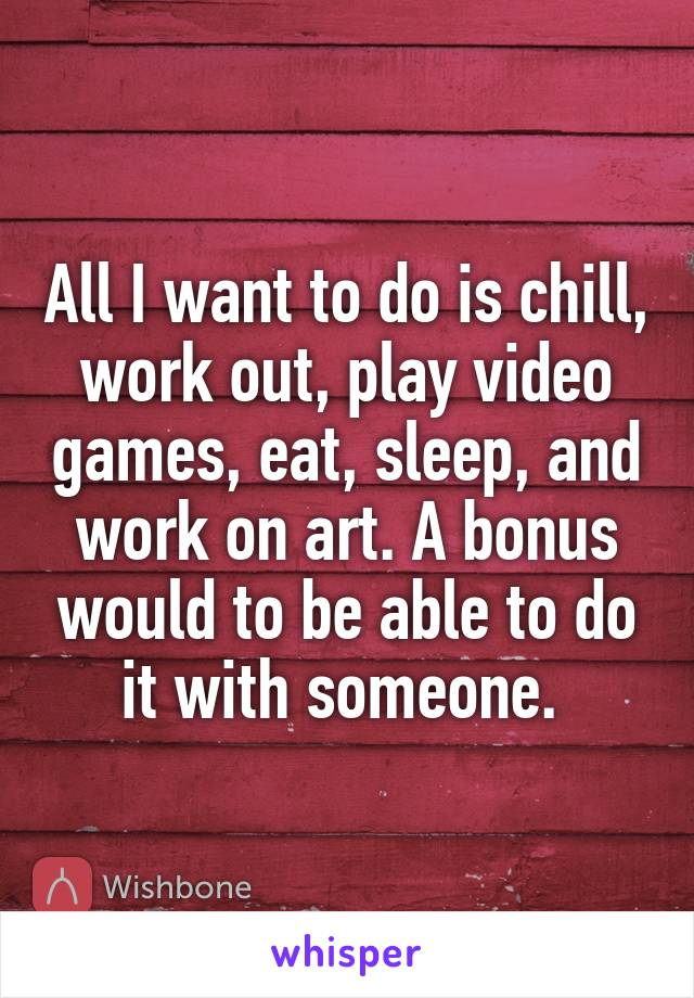 All I want to do is chill, work out, play video games, eat, sleep, and work on art. A bonus would to be able to do it with someone.