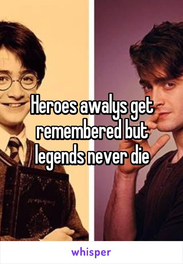 Heroes awalys get remembered but legends never die