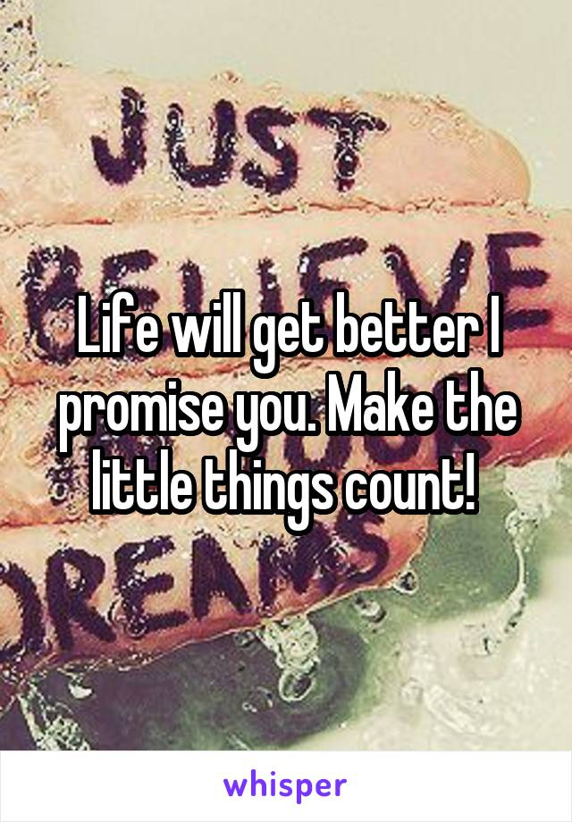Life will get better I promise you. Make the little things count!