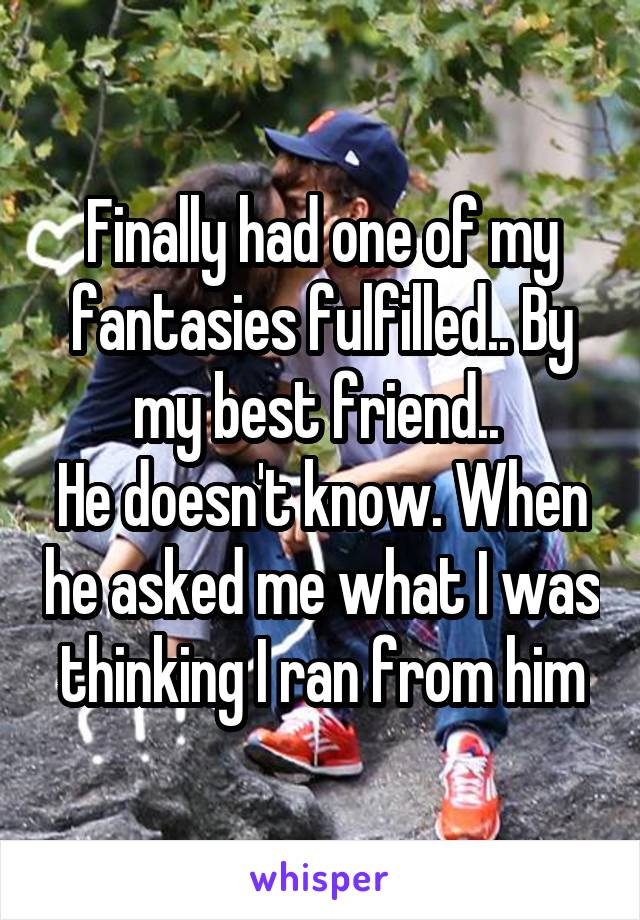 Finally had one of my fantasies fulfilled.. By my best friend..  He doesn't know. When he asked me what I was thinking I ran from him