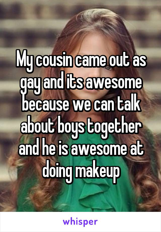My cousin came out as gay and its awesome because we can talk about boys together and he is awesome at doing makeup
