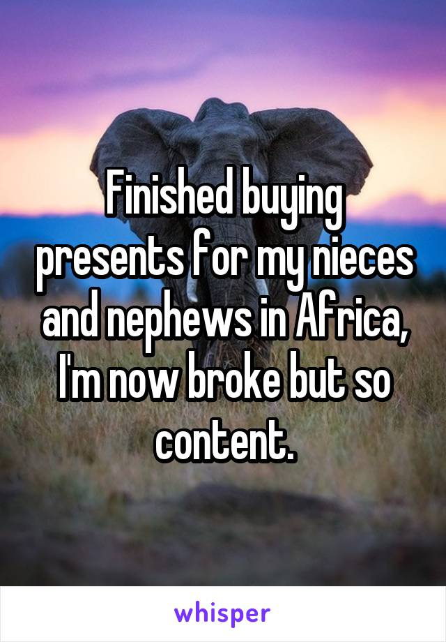 Finished buying presents for my nieces and nephews in Africa, I'm now broke but so content.
