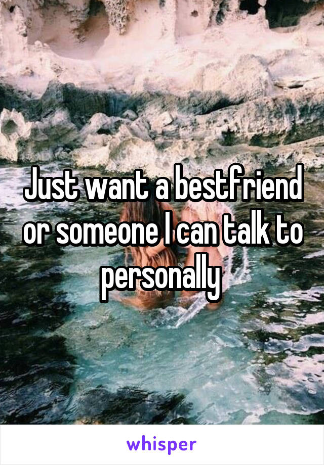 Just want a bestfriend or someone I can talk to personally