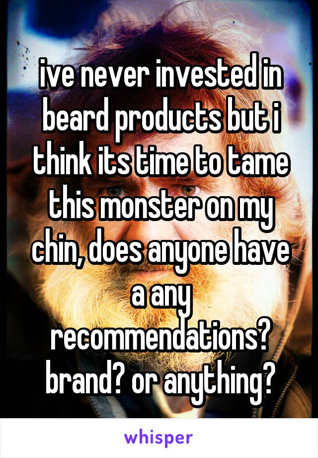 ive never invested in beard products but i think its time to tame this monster on my chin, does anyone have a any recommendations? brand? or anything?