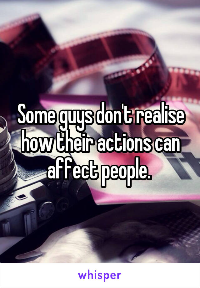 Some guys don't realise how their actions can affect people.