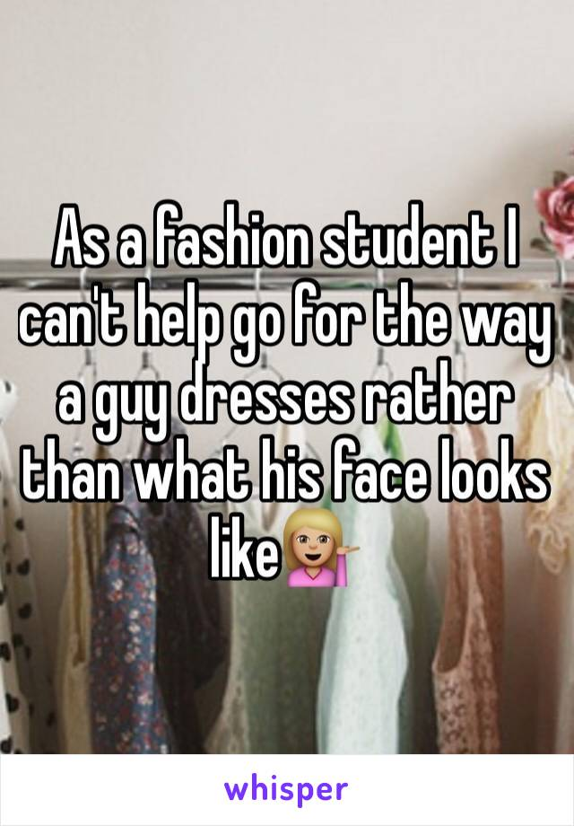 As a fashion student I can't help go for the way a guy dresses rather than what his face looks like💁🏼