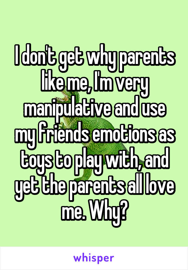 I don't get why parents like me, I'm very manipulative and use my