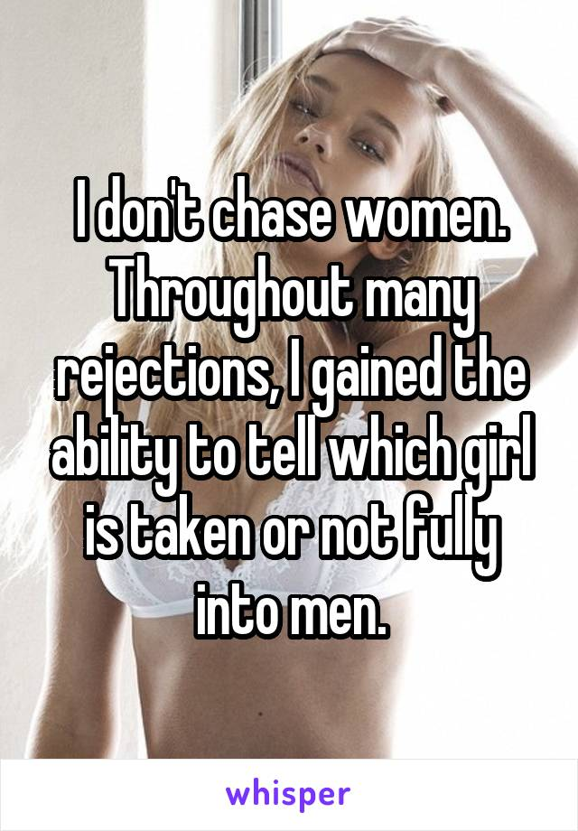 I don't chase women. Throughout many rejections, I gained the ability to tell which girl is taken or not fully into men.