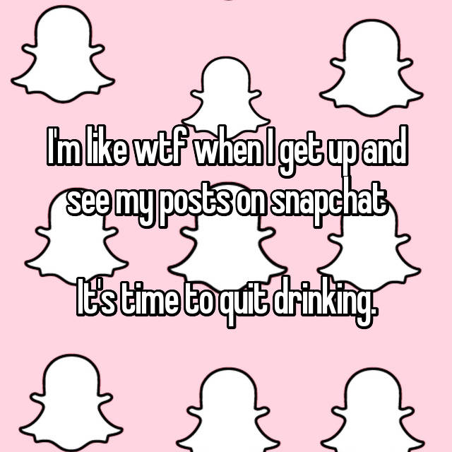 I'm like wtf when I get up and see my posts on snapchat😑  It's time to quit drinking.