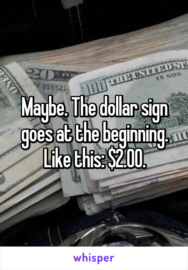 Maybe. The dollar sign goes at the beginning. Like this: $2.00.