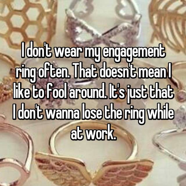 I don't wear my engagement ring often. That doesn't mean I like to fool around. It's just that I don't wanna lose the ring while at work.