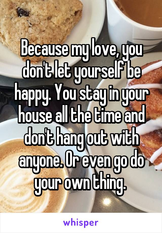 Because my love, you don't let yourself be happy. You stay in your house all the time and don't hang out with anyone. Or even go do your own thing.
