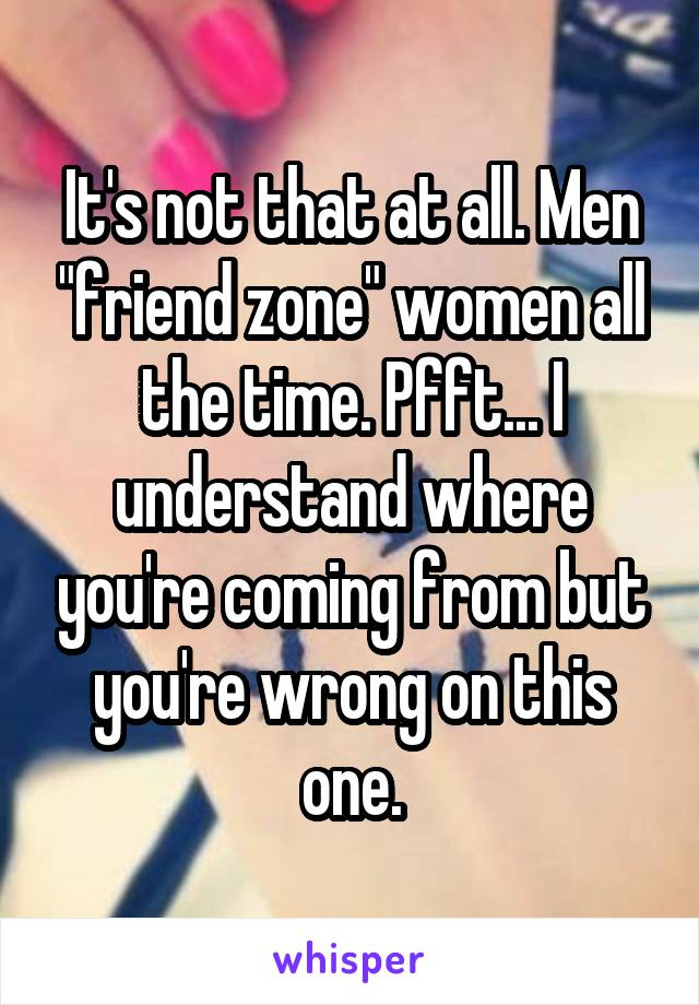 "It's not that at all. Men ""friend zone"" women all the time. Pfft... I understand where you're coming from but you're wrong on this one."