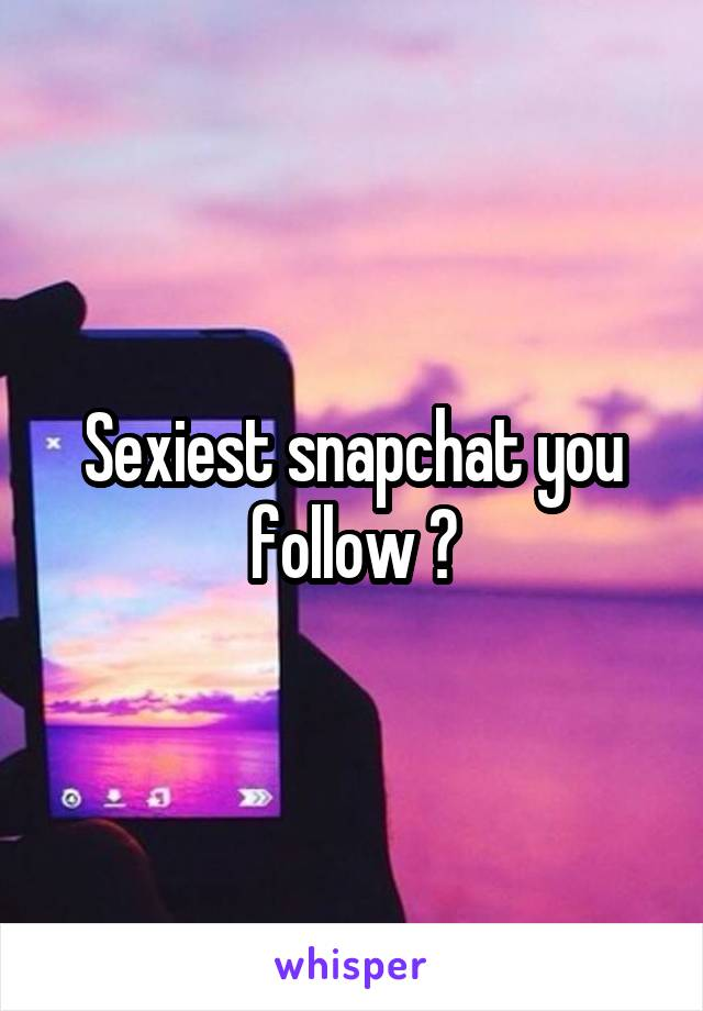 Sexiest snapchats to follow