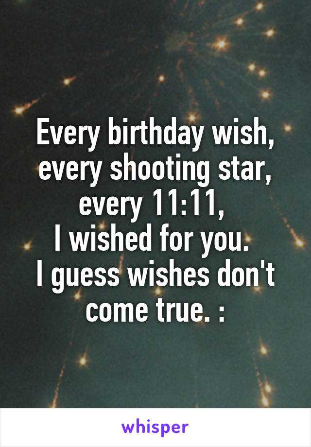 every birthday wish every shooting star every 11 11 i wished for
