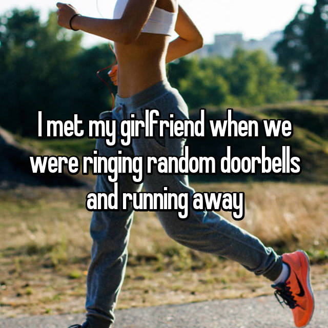 I met my girlfriend when we were ringing random doorbells and running away