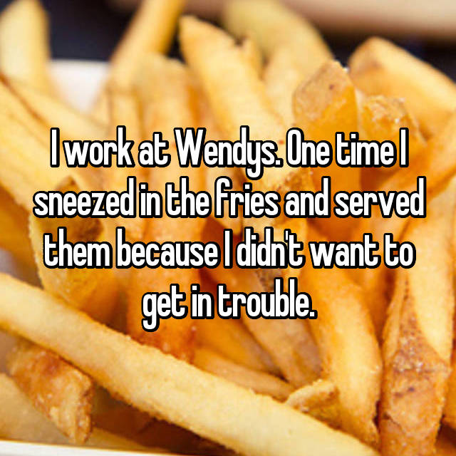 I work at Wendys. One time I sneezed in the fries and served them because I didn't want to get in trouble.