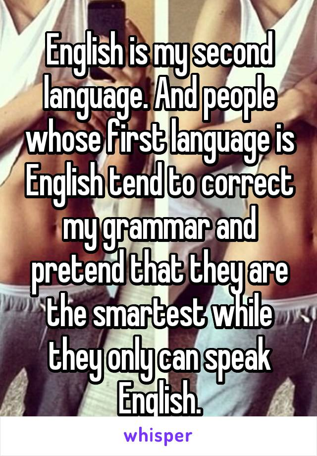 English is my second language. And people whose first language is English tend to correct my grammar and pretend that they are the smartest while they only can speak English.