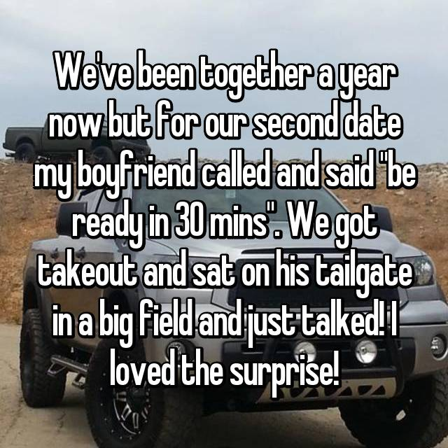 "We've been together a year now but for our second date my boyfriend called and said ""be ready in 30 mins"". We got takeout and sat on his tailgate in a big field and just talked! I loved the surprise!"