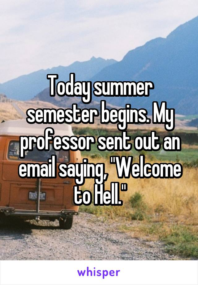 "Today summer semester begins. My professor sent out an email saying, ""Welcome to Hell."""