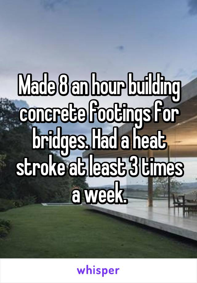 Made 8 an hour building concrete footings for bridges. Had a heat stroke at least 3 times a week.
