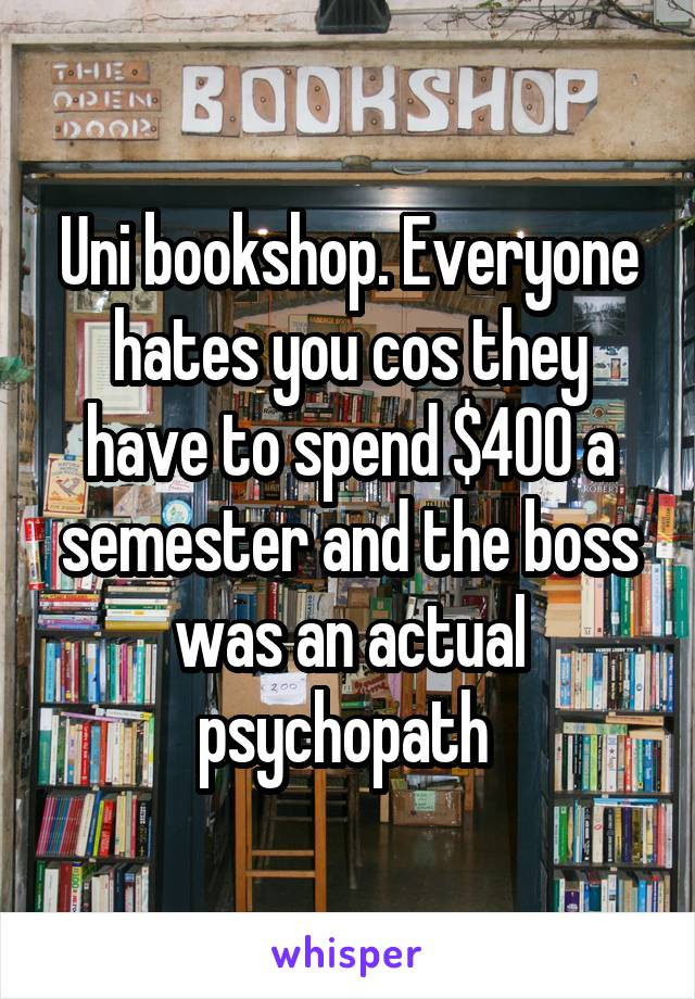 Uni bookshop. Everyone hates you cos they have to spend $400 a semester and the boss was an actual psychopath