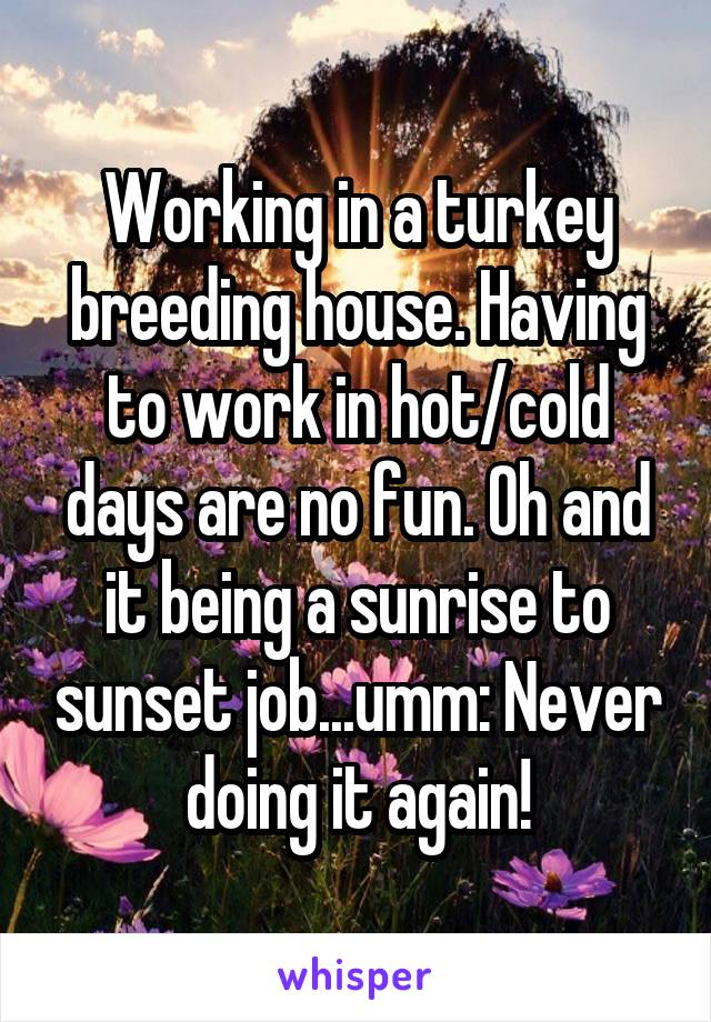 Working in a turkey breeding house. Having to work in hot/cold days are no fun. Oh and it being a sunrise to sunset job...umm: Never doing it again!