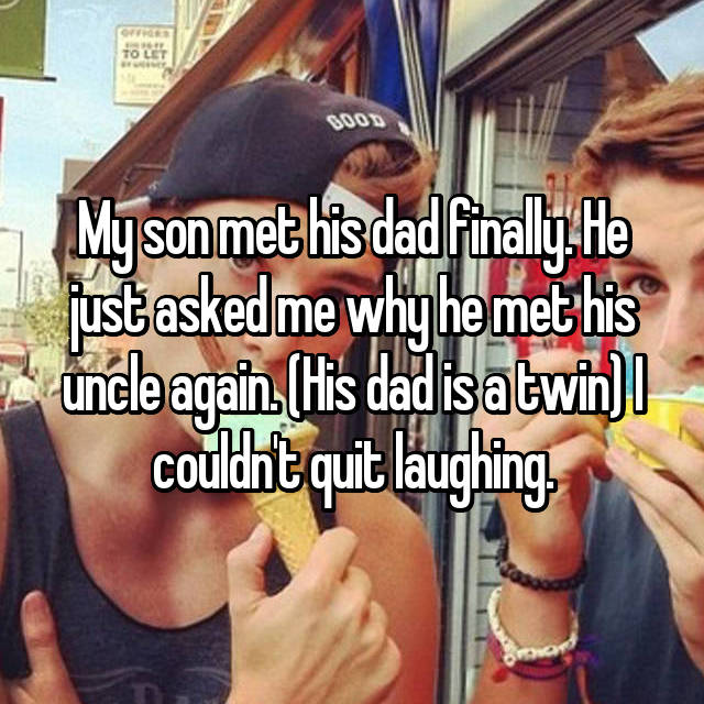 My son met his dad finally. He just asked me why he met his uncle again. (His dad is a twin) I couldn't quit laughing.