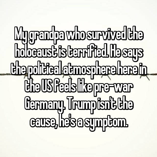 My grandpa who survived the holocaust is terrified. He says the political atmosphere here in the US feels like pre-war Germany. Trump isn't the cause, he's a symptom.