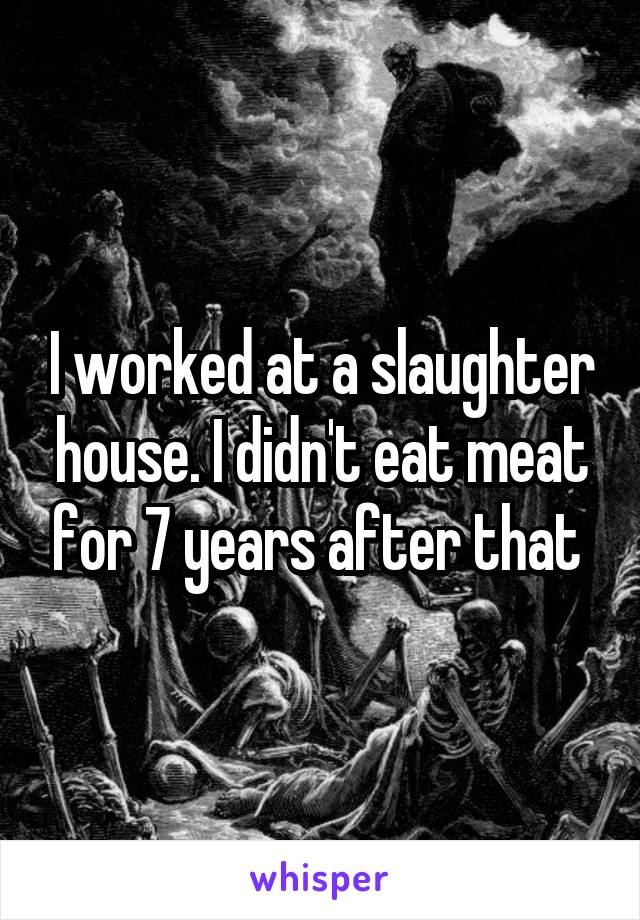 I worked at a slaughter house. I didn't eat meat for 7 years after that
