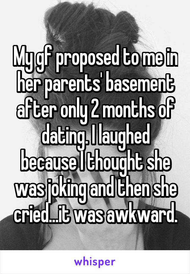 My gf proposed to me in her parents' basement after only 2 months of dating. I laughed because I thought she was joking and then she cried...it was awkward.