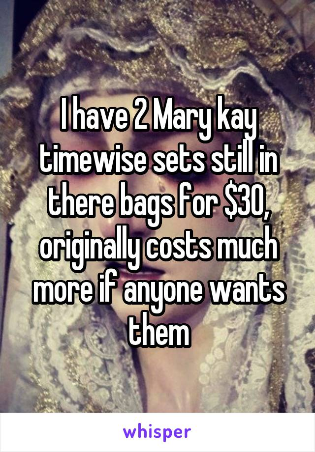 I have 2 Mary kay timewise sets still in there bags for $30, originally costs much more if anyone wants them