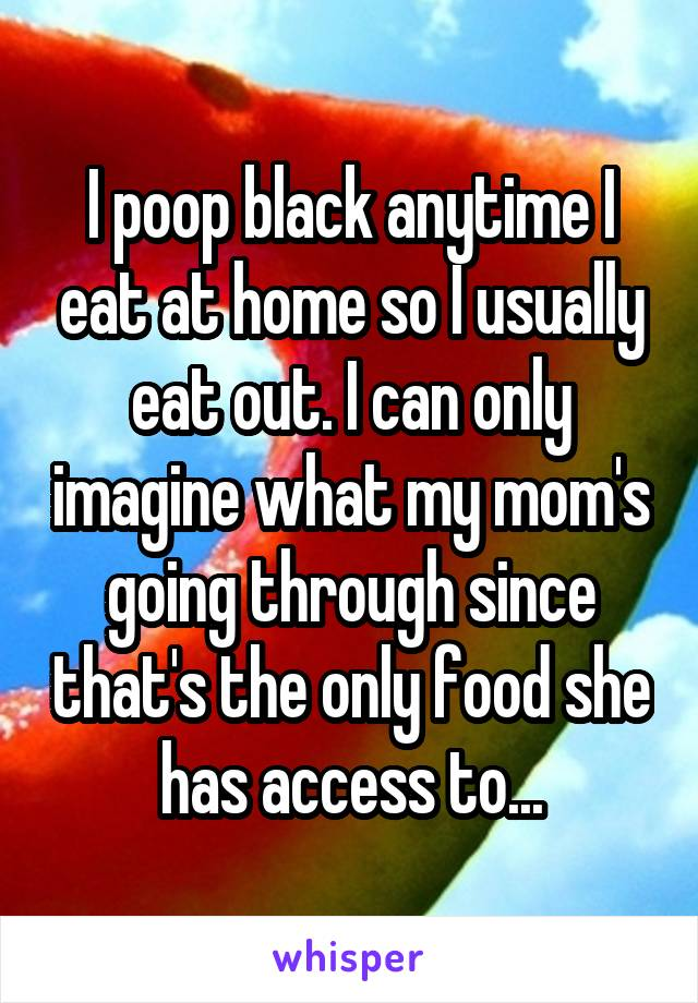 I poop black anytime I eat at home so I usually eat out. I can only imagine what my mom's going through since that's the only food she has access to...