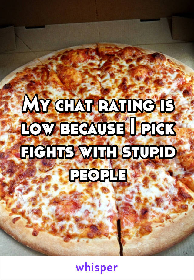 My chat rating is low because I pick fights with stupid people