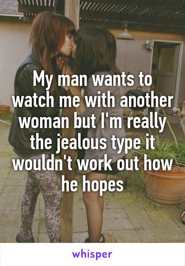 My man wants to watch me with another woman but I'm really the jealous type it wouldn't work out how he hopes