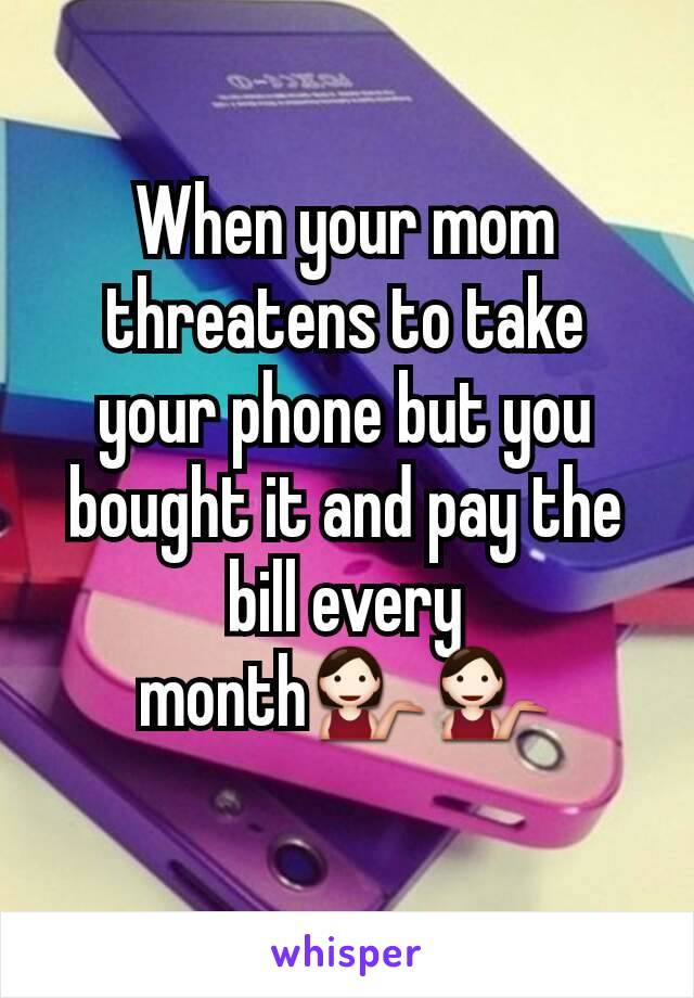 When your mom threatens to take your phone but you bought it and pay the bill every month💁💁