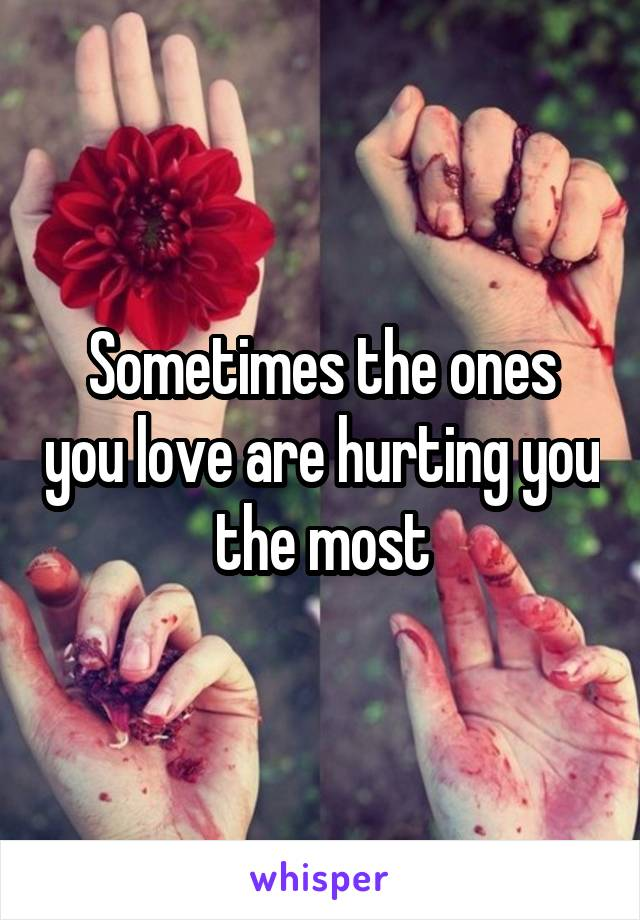 Sometimes the ones you love are hurting you the most
