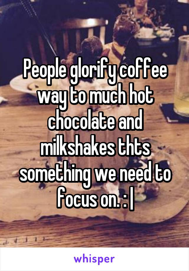 People glorify coffee way to much hot chocolate and milkshakes thts something we need to focus on. : |