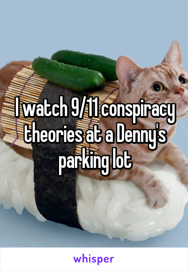 I watch 9/11 conspiracy theories at a Denny's parking lot