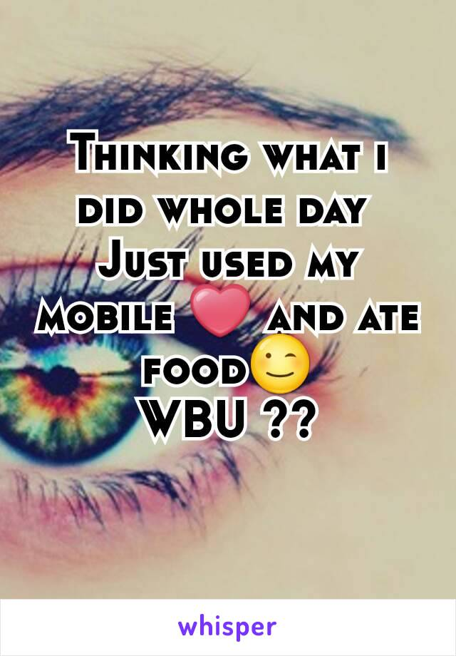 Thinking what i did whole day  Just used my mobile ❤ and ate food😉 WBU ??
