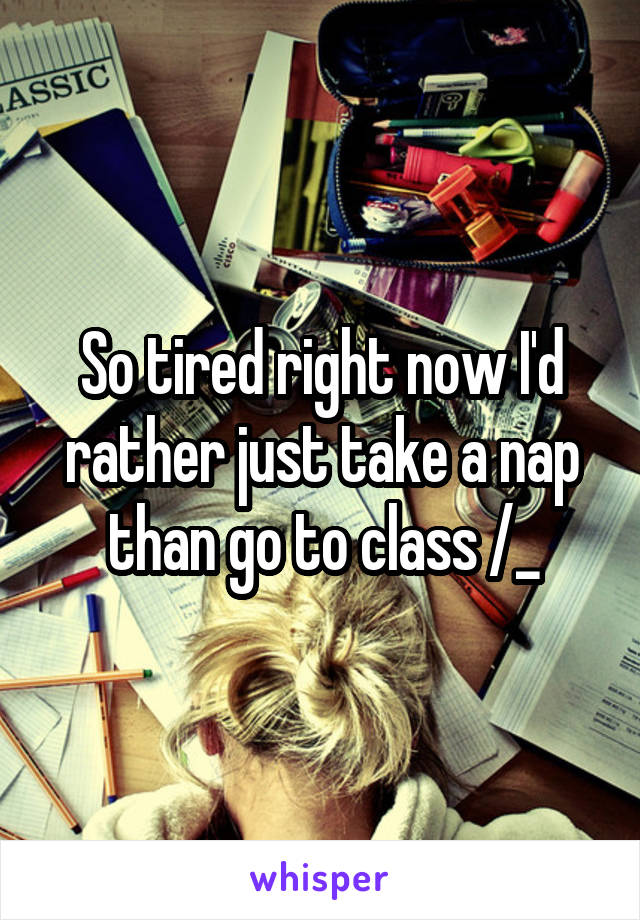 So tired right now I'd rather just take a nap than go to class /_\