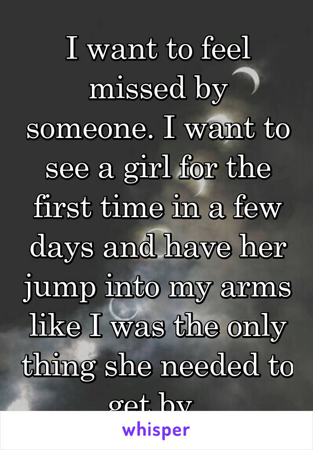 I want to feel missed by someone. I want to see a girl for the first time in a few days and have her jump into my arms like I was the only thing she needed to get by.