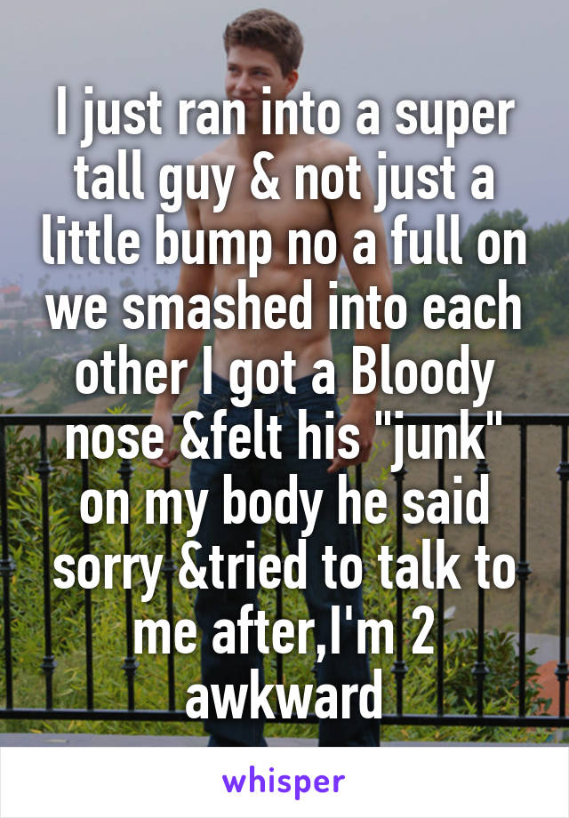 """I just ran into a super tall guy & not just a little bump no a full on we smashed into each other I got a Bloody nose &felt his """"junk"""" on my body he said sorry &tried to talk to me after,I'm 2 awkward"""
