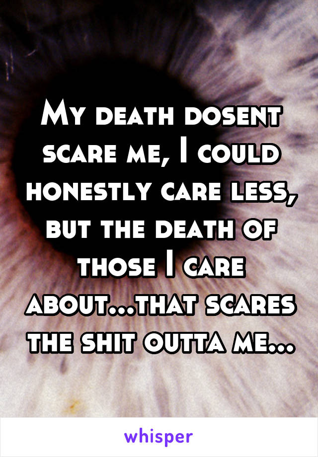 My death dosent scare me, I could honestly care less, but the death of those I care about...that scares the shit outta me...