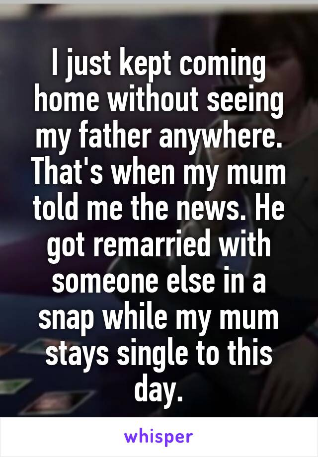 I just kept coming home without seeing my father anywhere. That's when my mum told me the news. He got remarried with someone else in a snap while my mum stays single to this day.