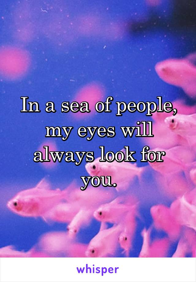 In a sea of people, my eyes will always look for you.