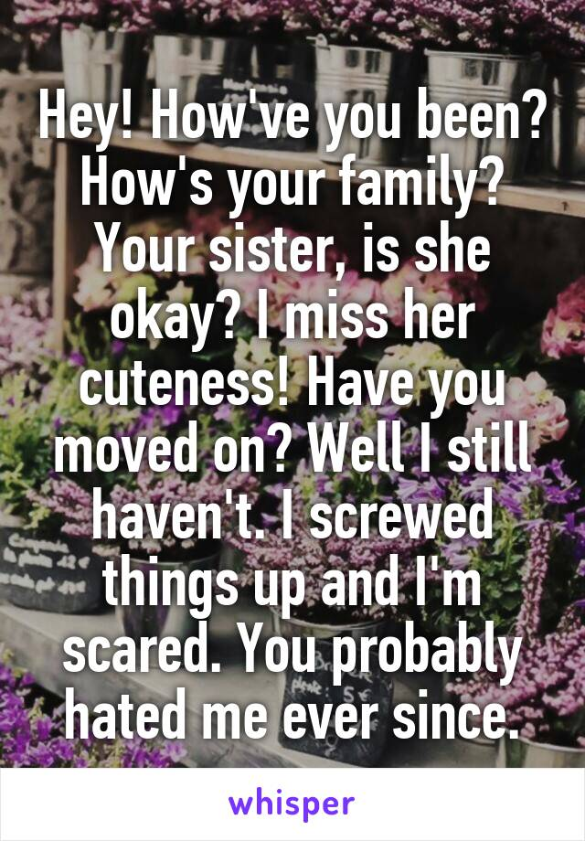 Hey! How've you been? How's your family? Your sister, is she okay? I miss her cuteness! Have you moved on? Well I still haven't. I screwed things up and I'm scared. You probably hated me ever since.