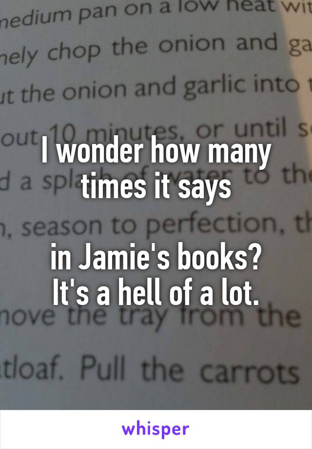 I wonder how many times it says  in Jamie's books? It's a hell of a lot.