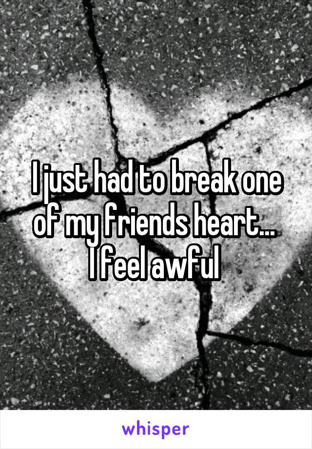 I just had to break one of my friends heart...  I feel awful